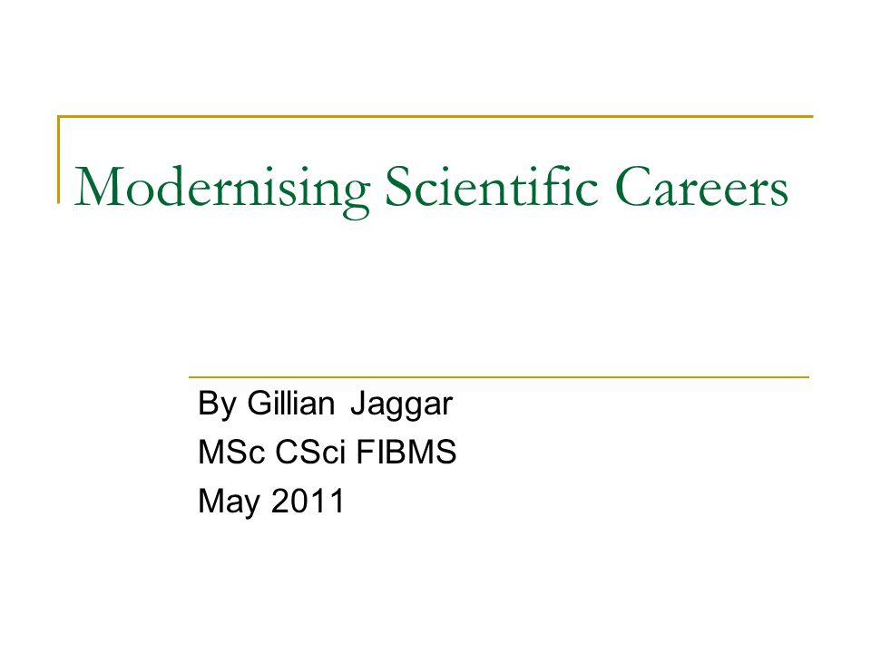 Modernising Scientific Careers By Gillian Jaggar MSc CSci FIBMS May 2011