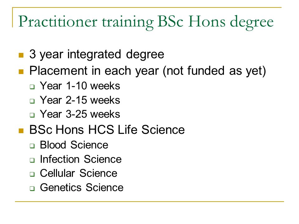 Practitioner training BSc Hons degree 3 year integrated degree Placement in each year (not funded as yet)  Year 1-10 weeks  Year 2-15 weeks  Year 3-25 weeks BSc Hons HCS Life Science  Blood Science  Infection Science  Cellular Science  Genetics Science