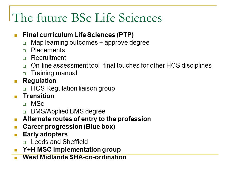 The future BSc Life Sciences Final curriculum Life Sciences (PTP)  Map learning outcomes + approve degree  Placements  Recruitment  On-line assessment tool- final touches for other HCS disciplines  Training manual Regulation  HCS Regulation liaison group Transition  MSc  BMS/Applied BMS degree Alternate routes of entry to the profession Career progression (Blue box) Early adopters  Leeds and Sheffield Y+H MSC Implementation group West Midlands SHA-co-ordination
