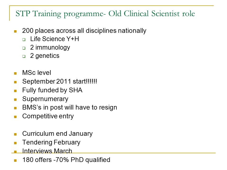 STP Training programme- Old Clinical Scientist role 200 places across all disciplines nationally  Life Science Y+H  2 immunology  2 genetics MSc level September 2011 start!!!!!.