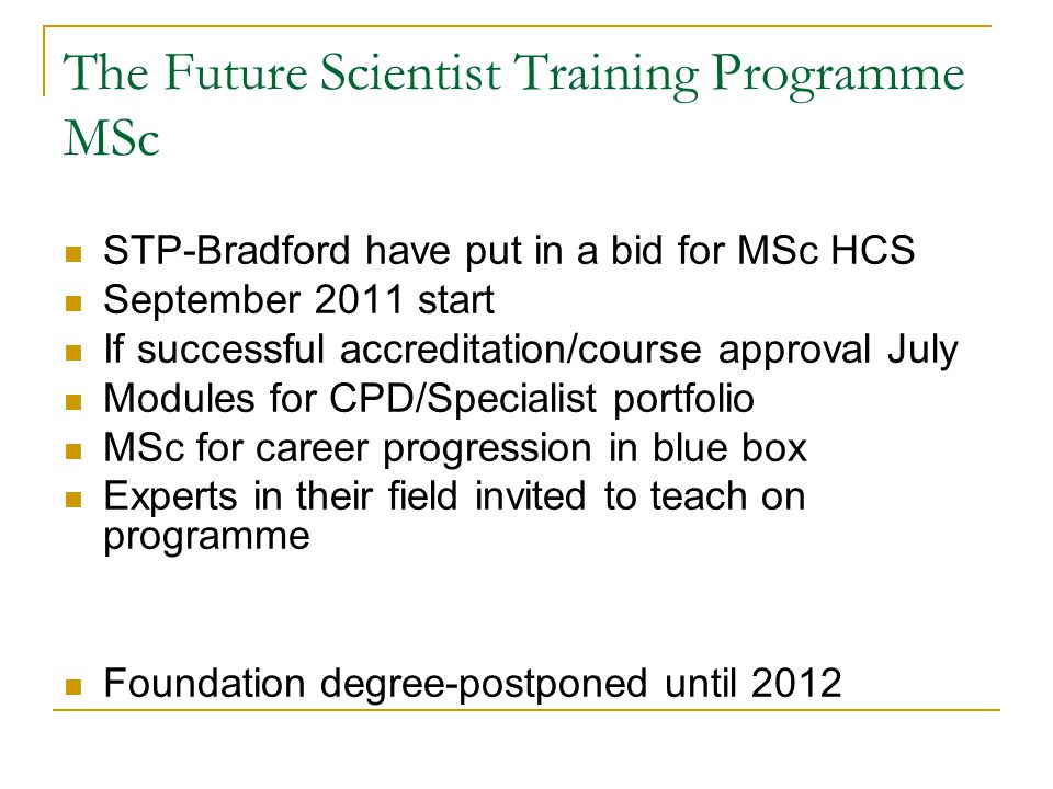 The Future Scientist Training Programme MSc STP-Bradford have put in a bid for MSc HCS September 2011 start If successful accreditation/course approval July Modules for CPD/Specialist portfolio MSc for career progression in blue box Experts in their field invited to teach on programme Foundation degree-postponed until 2012