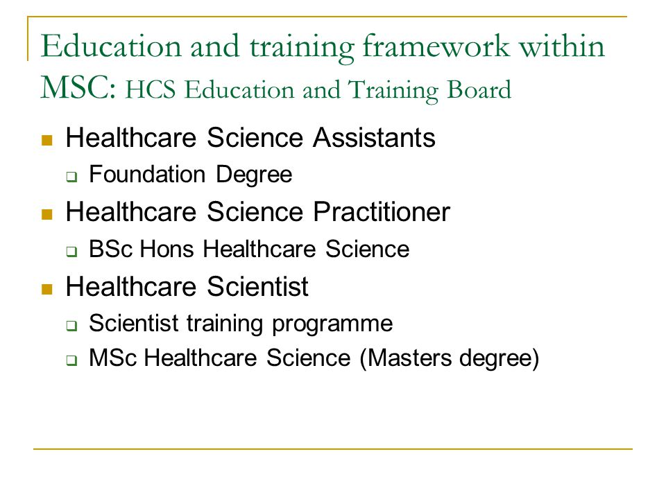 Education and training framework within MSC: HCS Education and Training Board Healthcare Science Assistants  Foundation Degree Healthcare Science Practitioner  BSc Hons Healthcare Science Healthcare Scientist  Scientist training programme  MSc Healthcare Science (Masters degree)