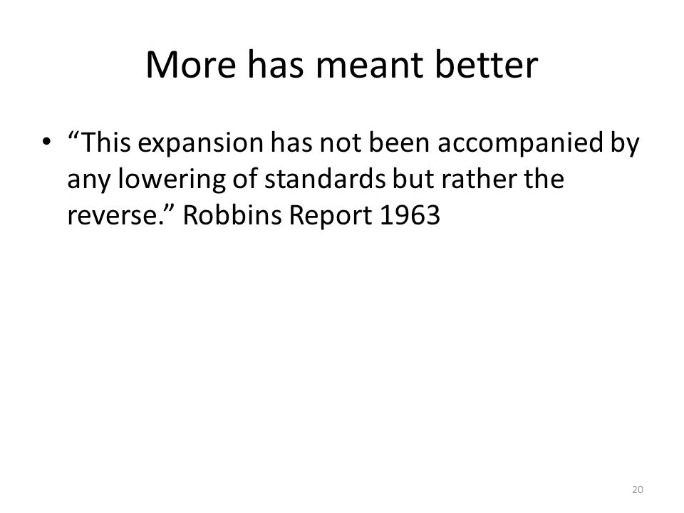 More has meant better This expansion has not been accompanied by any lowering of standards but rather the reverse. Robbins Report 1963 20