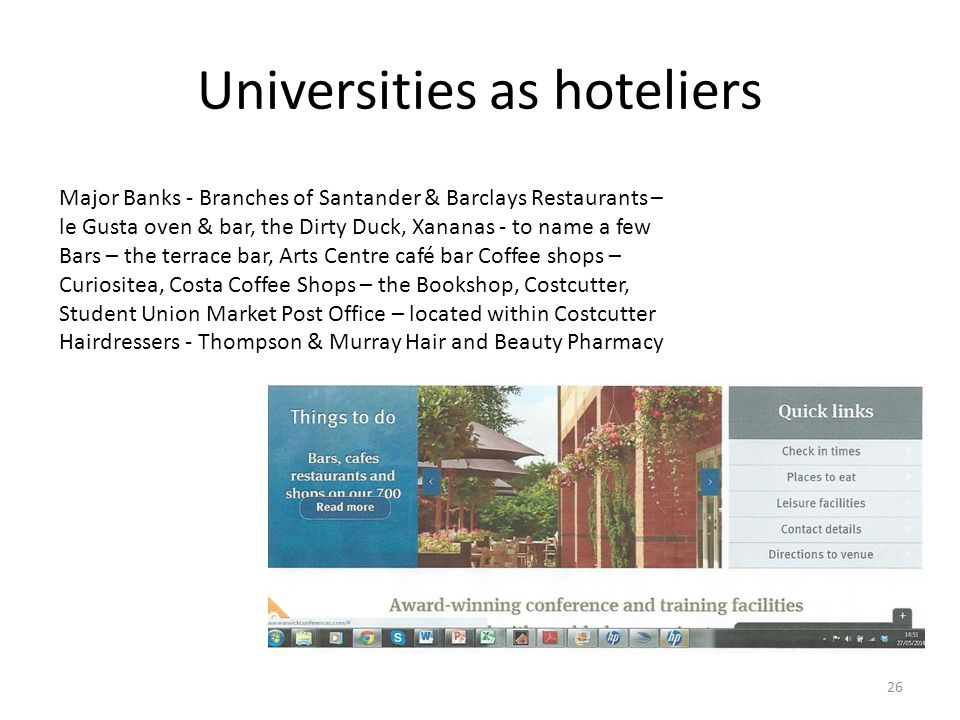 Universities as hoteliers 26 Major Banks - Branches of Santander & Barclays Restaurants – le Gusta oven & bar, the Dirty Duck, Xananas - to name a few Bars – the terrace bar, Arts Centre café bar Coffee shops – Curiositea, Costa Coffee Shops – the Bookshop, Costcutter, Student Union Market Post Office – located within Costcutter Hairdressers - Thompson & Murray Hair and Beauty Pharmacy