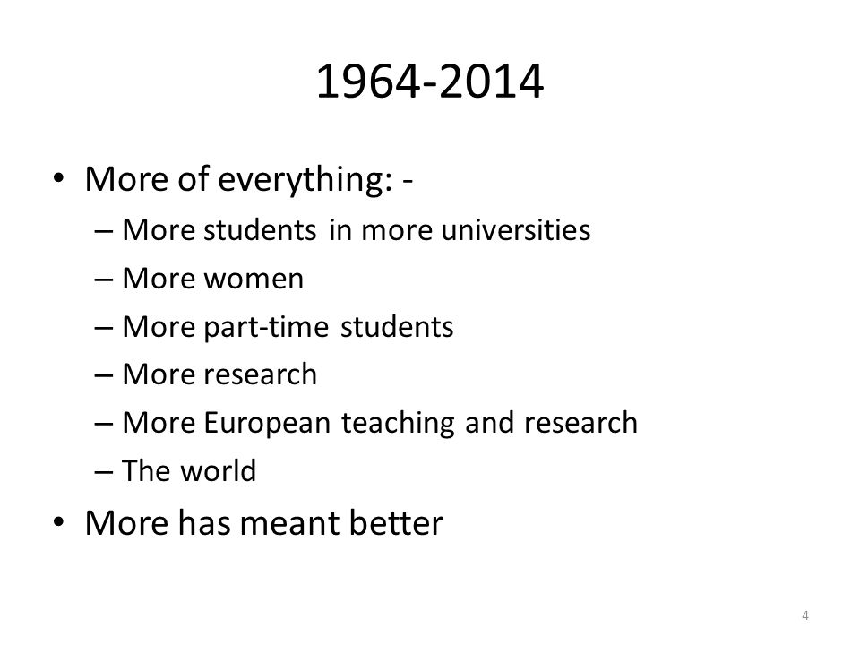 1964-2014 More of everything: - – More students in more universities – More women – More part-time students – More research – More European teaching and research – The world More has meant better 4