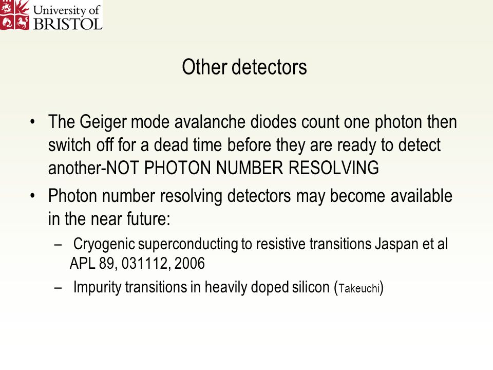 Other detectors The Geiger mode avalanche diodes count one photon then switch off for a dead time before they are ready to detect another-NOT PHOTON NUMBER RESOLVING Photon number resolving detectors may become available in the near future: – Cryogenic superconducting to resistive transitions Jaspan et al APL 89, 031112, 2006 – Impurity transitions in heavily doped silicon ( Takeuchi )