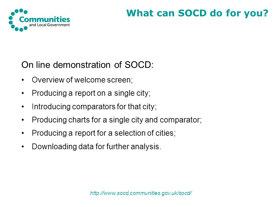 http://www.socd.communities.gov.uk/socd/ On line demonstration of SOCD: Overview of welcome screen; Producing a report on a single city; Introducing comparators for that city; Producing charts for a single city and comparator; Producing a report for a selection of cities; Downloading data for further analysis.