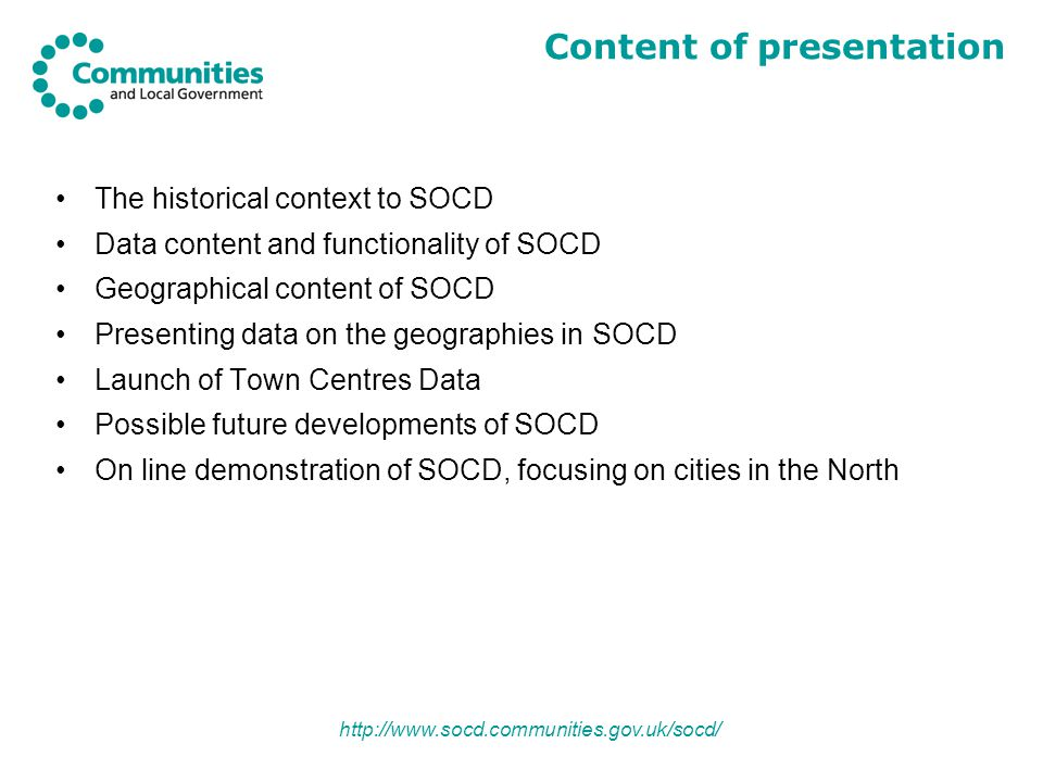 http://www.socd.communities.gov.uk/socd/ The historical context to SOCD Data content and functionality of SOCD Geographical content of SOCD Presenting data on the geographies in SOCD Launch of Town Centres Data Possible future developments of SOCD On line demonstration of SOCD, focusing on cities in the North Content of presentation