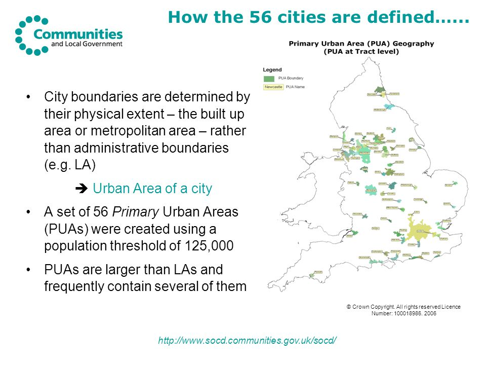 http://www.socd.communities.gov.uk/socd/ City boundaries are determined by their physical extent – the built up area or metropolitan area – rather than administrative boundaries (e.g.