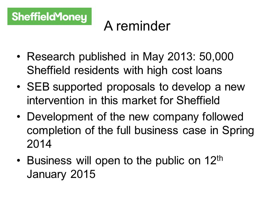 So far… Finance for Sheffield established as a Community Benefit Society Agreements reached with Five Lamps and Transave to act as CDFI and Credit Union partners Developed a clear brand identity Established a clear product offer Identified and secured prominent city centre premises