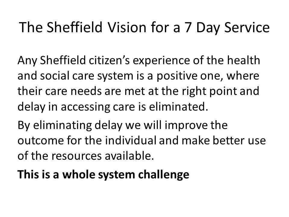 The Sheffield Vision for a 7 Day Service Any Sheffield citizen's experience of the health and social care system is a positive one, where their care needs are met at the right point and delay in accessing care is eliminated.