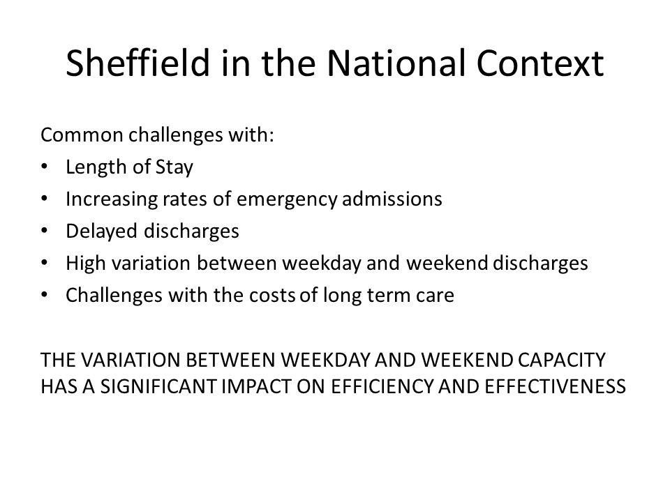 Sheffield in the National Context Common challenges with: Length of Stay Increasing rates of emergency admissions Delayed discharges High variation be
