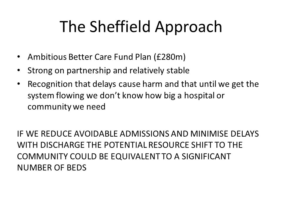 The Sheffield Approach Ambitious Better Care Fund Plan (£280m) Strong on partnership and relatively stable Recognition that delays cause harm and that until we get the system flowing we don't know how big a hospital or community we need IF WE REDUCE AVOIDABLE ADMISSIONS AND MINIMISE DELAYS WITH DISCHARGE THE POTENTIAL RESOURCE SHIFT TO THE COMMUNITY COULD BE EQUIVALENT TO A SIGNIFICANT NUMBER OF BEDS