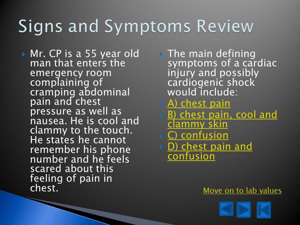  Mr. CP is a 55 year old man that enters the emergency room complaining of cramping abdominal pain and chest pressure as well as nausea. He is cool a
