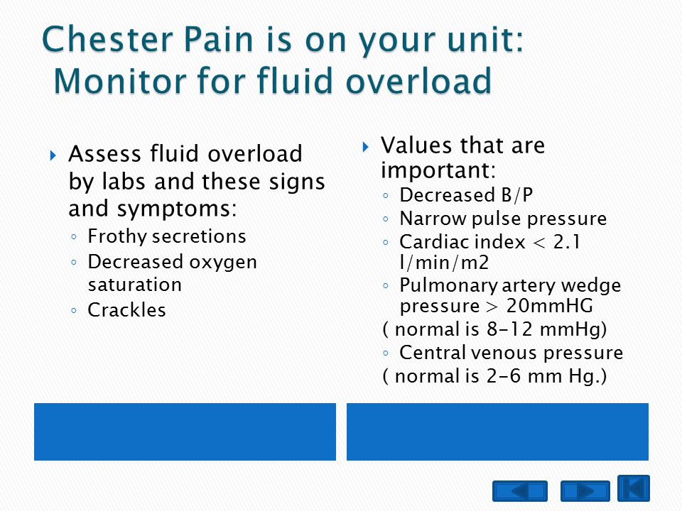  Assess fluid overload by labs and these signs and symptoms: ◦ Frothy secretions ◦ Decreased oxygen saturation ◦ Crackles  Values that are important