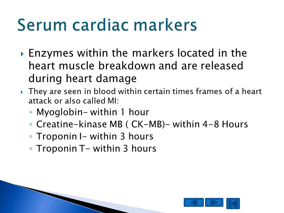  Enzymes within the markers located in the heart muscle breakdown and are released during heart damage  They are seen in blood within certain times frames of a heart attack or also called MI: ◦ Myoglobin- within 1 hour ◦ Creatine-kinase MB ( CK-MB)- within 4-8 Hours ◦ Troponin I- within 3 hours ◦ Troponin T- within 3 hours