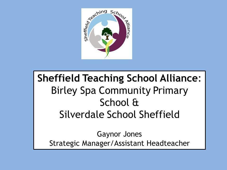 Sheffield Teaching School Alliance: Birley Spa Community Primary School & Silverdale School Sheffield Gaynor Jones Strategic Manager/Assistant Headteacher