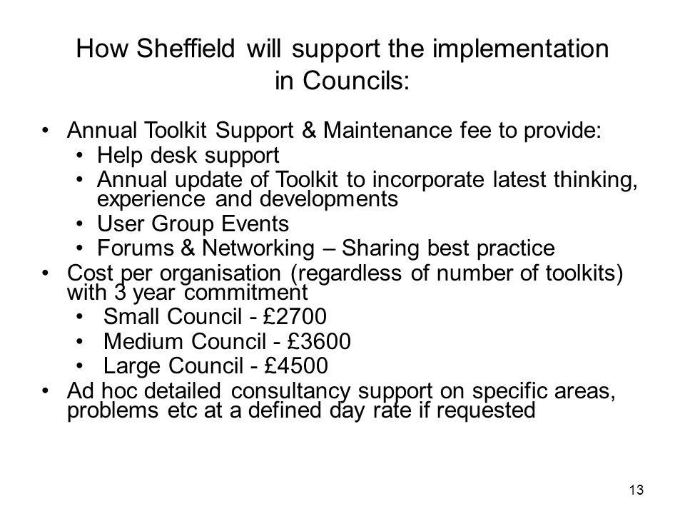13 How Sheffield will support the implementation in Councils: Annual Toolkit Support & Maintenance fee to provide: Help desk support Annual update of Toolkit to incorporate latest thinking, experience and developments User Group Events Forums & Networking – Sharing best practice Cost per organisation (regardless of number of toolkits) with 3 year commitment Small Council - £2700 Medium Council - £3600 Large Council - £4500 Ad hoc detailed consultancy support on specific areas, problems etc at a defined day rate if requested