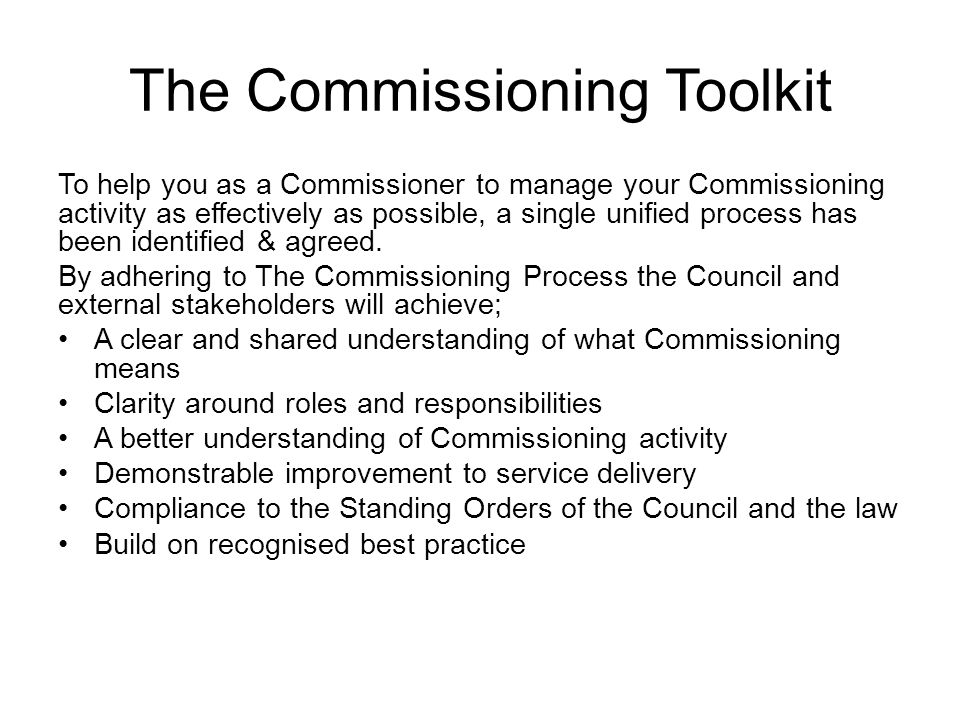 The Commissioning Toolkit To help you as a Commissioner to manage your Commissioning activity as effectively as possible, a single unified process has been identified & agreed.