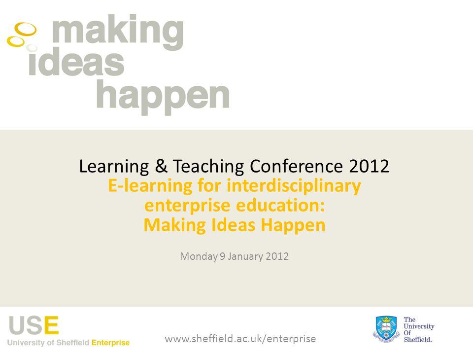 Learning & Teaching Conference 2012 E-learning for interdisciplinary enterprise education: Making Ideas Happen Monday 9 January 2012 www.sheffield.ac.