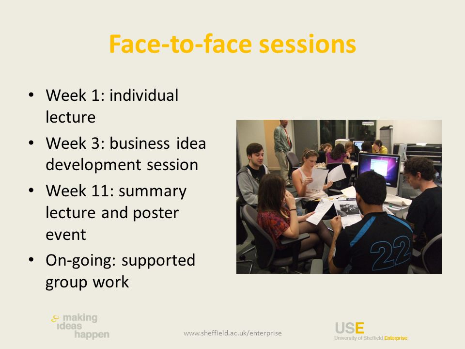 Face-to-face sessions Week 1: individual lecture Week 3: business idea development session Week 11: summary lecture and poster event On-going: supported group work www.sheffield.ac.uk/enterprise