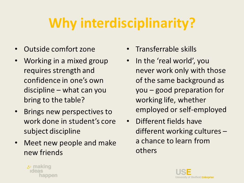 Why interdisciplinarity? Outside comfort zone Working in a mixed group requires strength and confidence in one's own discipline – what can you bring t