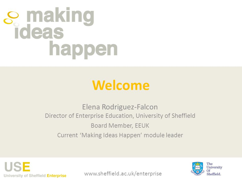 Welcome Elena Rodriguez-Falcon Director of Enterprise Education, University of Sheffield Board Member, EEUK Current 'Making Ideas Happen' module leader www.sheffield.ac.uk/enterprise