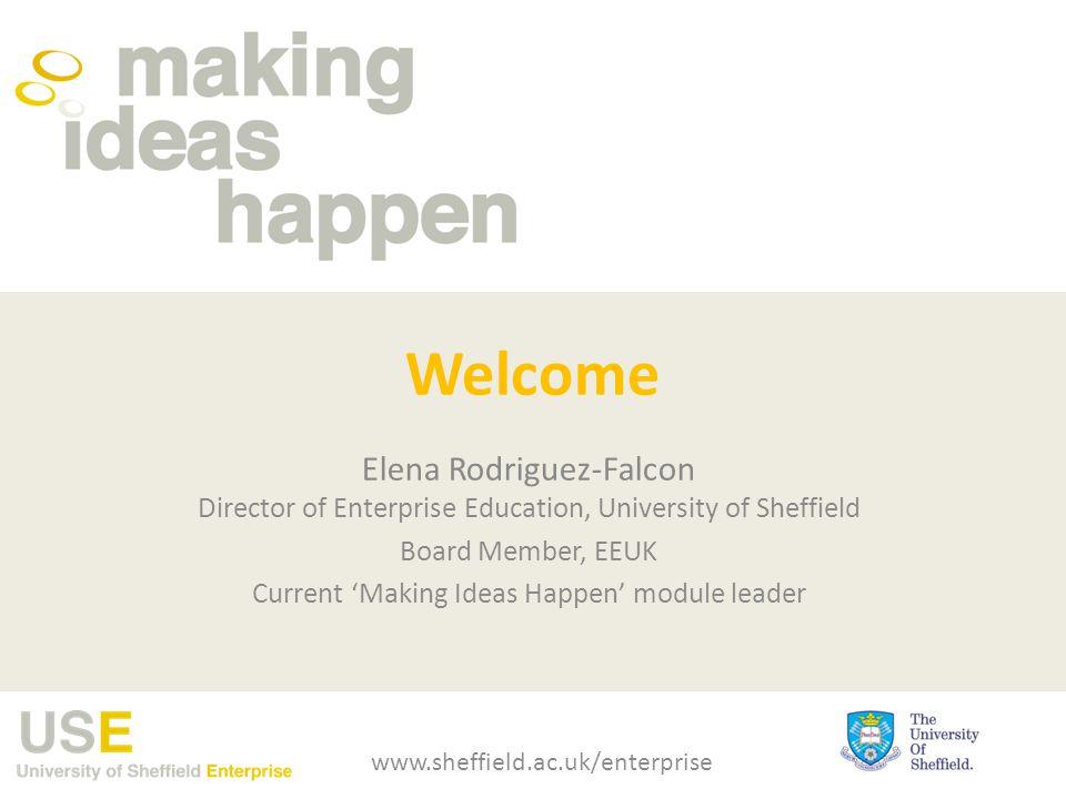Welcome Elena Rodriguez-Falcon Director of Enterprise Education, University of Sheffield Board Member, EEUK Current 'Making Ideas Happen' module leade