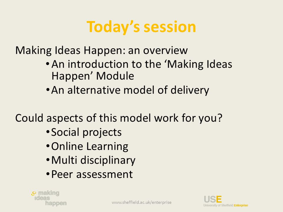 Today's session Making Ideas Happen: an overview An introduction to the 'Making Ideas Happen' Module An alternative model of delivery Could aspects of this model work for you.