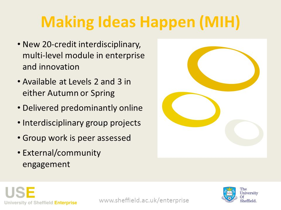 Making Ideas Happen (MIH) New 20-credit interdisciplinary, multi-level module in enterprise and innovation Available at Levels 2 and 3 in either Autumn or Spring Delivered predominantly online Interdisciplinary group projects Group work is peer assessed External/community engagement www.sheffield.ac.uk/enterprise