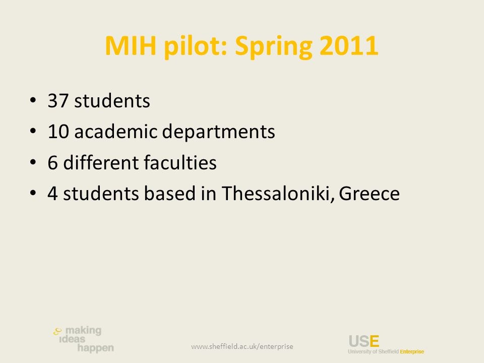 MIH pilot: Spring 2011 37 students 10 academic departments 6 different faculties 4 students based in Thessaloniki, Greece www.sheffield.ac.uk/enterpri