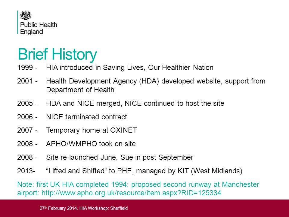 27 th February 2014. HIA Workshop: Sheffield Brief History 1999 - HIA introduced in Saving Lives, Our Healthier Nation 2001 - Health Development Agenc