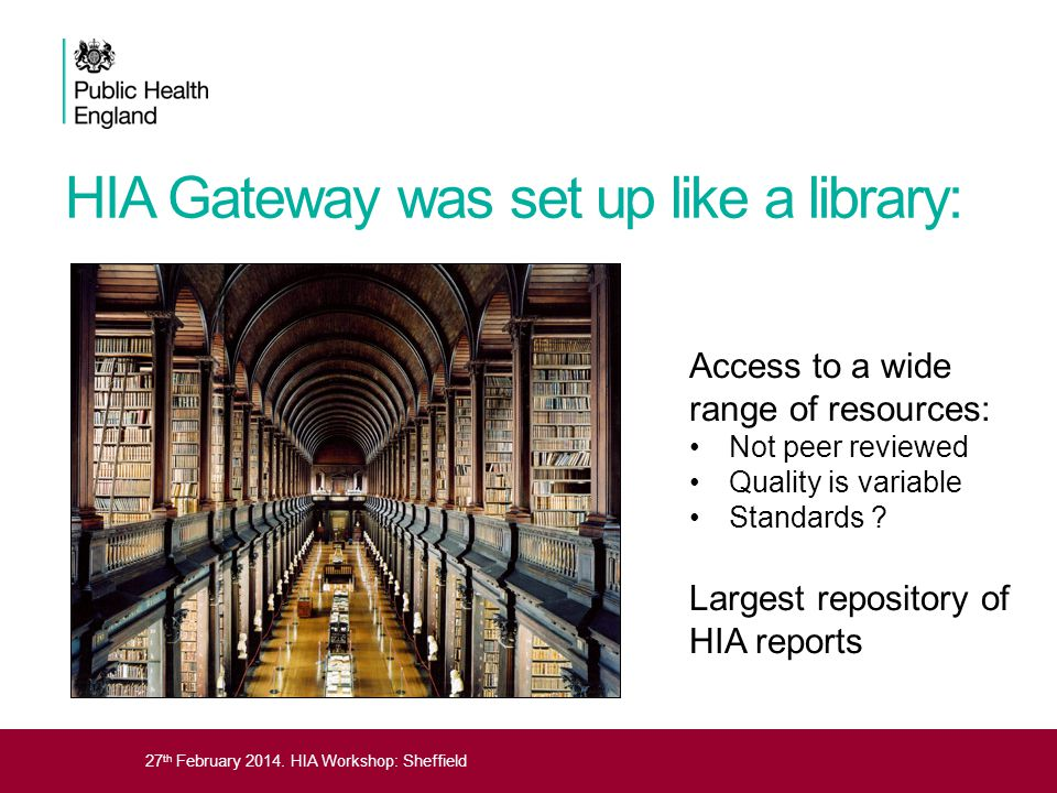 27 th February 2014. HIA Workshop: Sheffield HIA Gateway was set up like a library: Access to a wide range of resources: Not peer reviewed Quality is