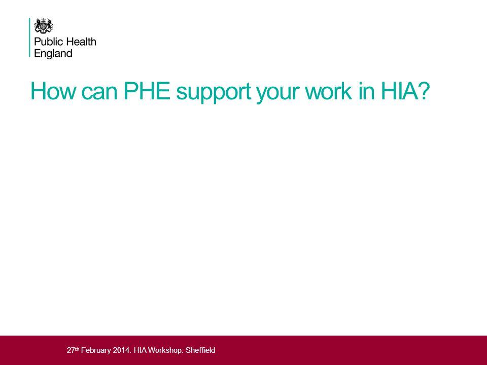 27 th February 2014. HIA Workshop: Sheffield How can PHE support your work in HIA?