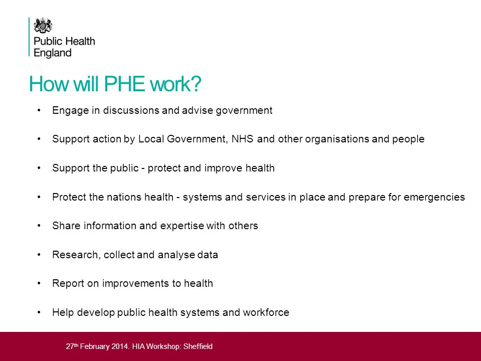 27 th February 2014. HIA Workshop: Sheffield How will PHE work? Engage in discussions and advise government Support action by Local Government, NHS an