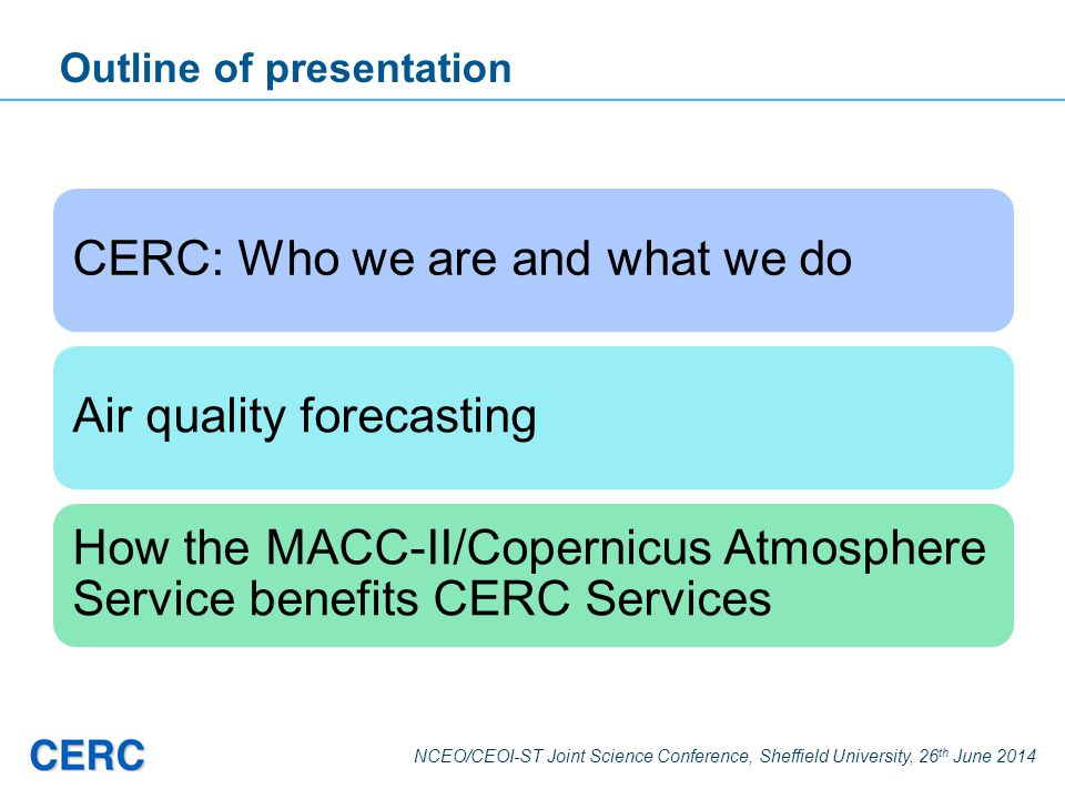 NCEO/CEOI-ST Joint Science Conference, Sheffield University, 26 th June 2014 Outline of presentation CERC: Who we are and what we doAir quality foreca