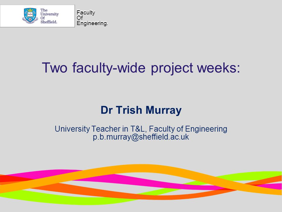 Faculty Of Engineering. Faculty Of Engineering. Two faculty-wide project weeks: Dr Trish Murray University Teacher in T&L, Faculty of Engineering p.b.