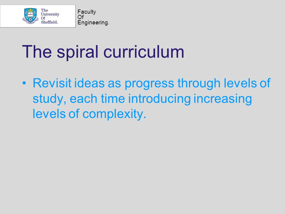 Faculty Of Engineering. The spiral curriculum Revisit ideas as progress through levels of study, each time introducing increasing levels of complexity