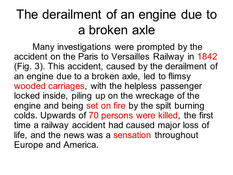 The derailment of an engine due to a broken axle Many investigations were prompted by the accident on the Paris to Versailles Railway in 1842 (Fig. 3)