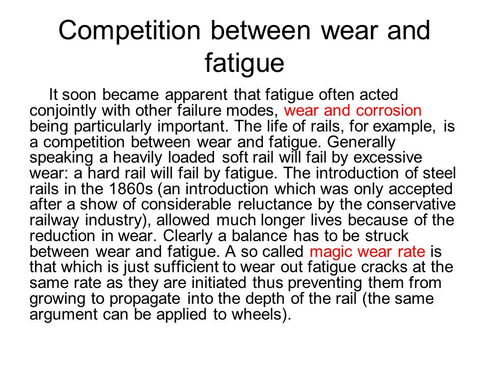 Competition between wear and fatigue It soon became apparent that fatigue often acted conjointly with other failure modes, wear and corrosion being pa