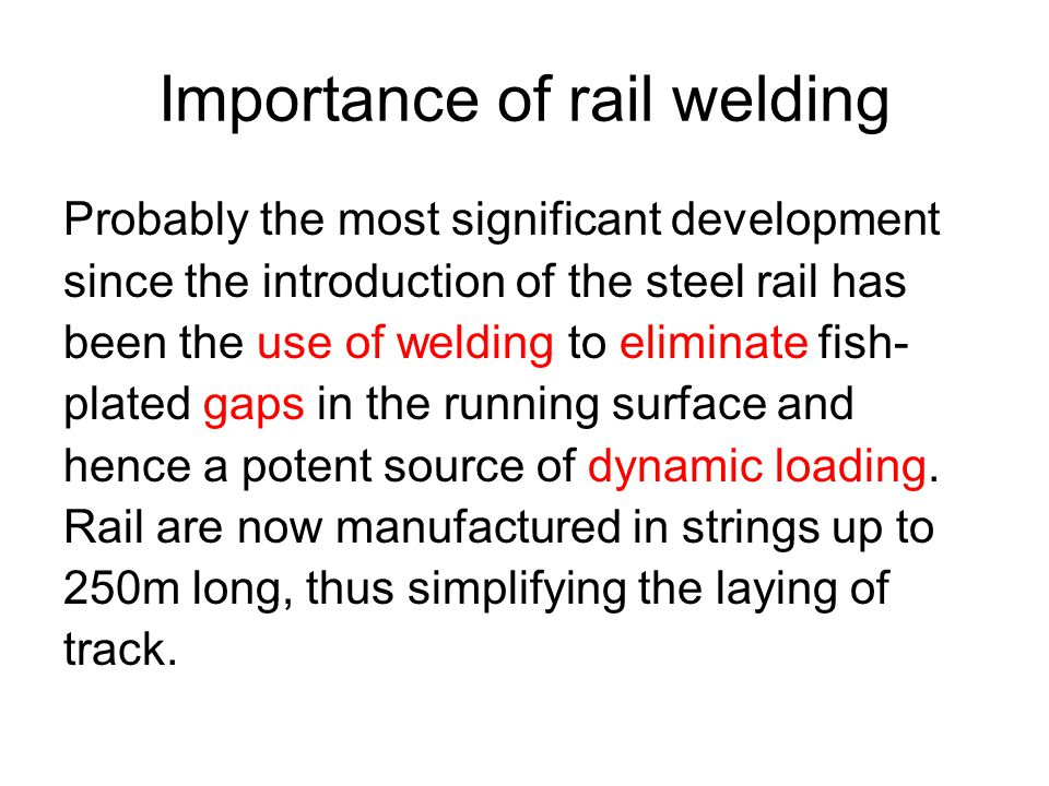 Importance of rail welding Probably the most significant development since the introduction of the steel rail has been the use of welding to eliminate