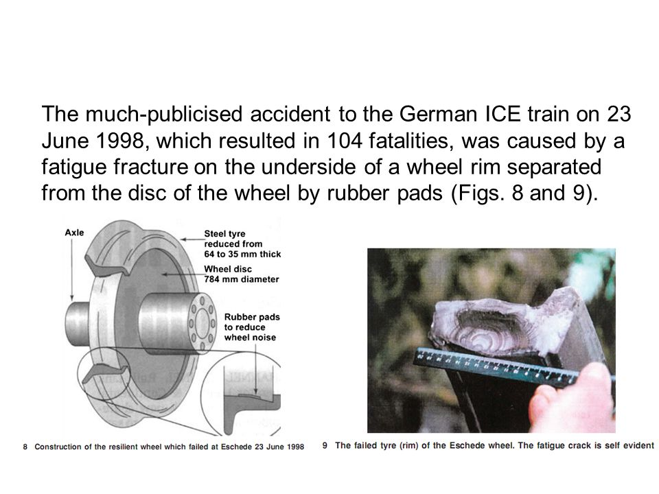The much-publicised accident to the German ICE train on 23 June 1998, which resulted in 104 fatalities, was caused by a fatigue fracture on the unders