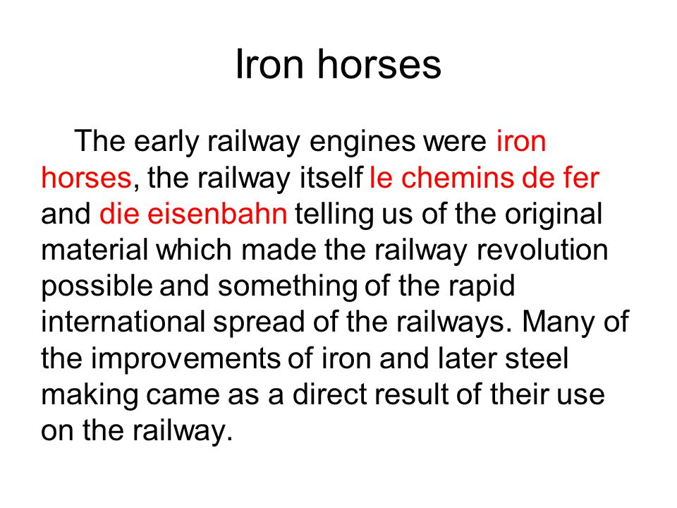 Iron horses The early railway engines were iron horses, the railway itself le chemins de fer and die eisenbahn telling us of the original material whi