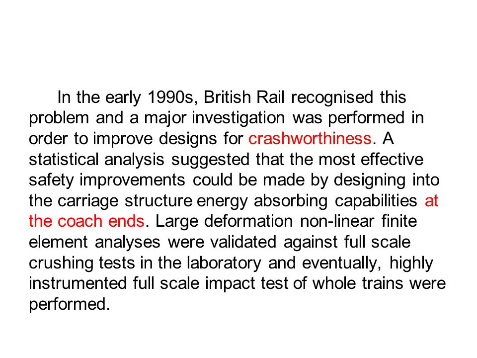In the early 1990s, British Rail recognised this problem and a major investigation was performed in order to improve designs for crashworthiness. A st