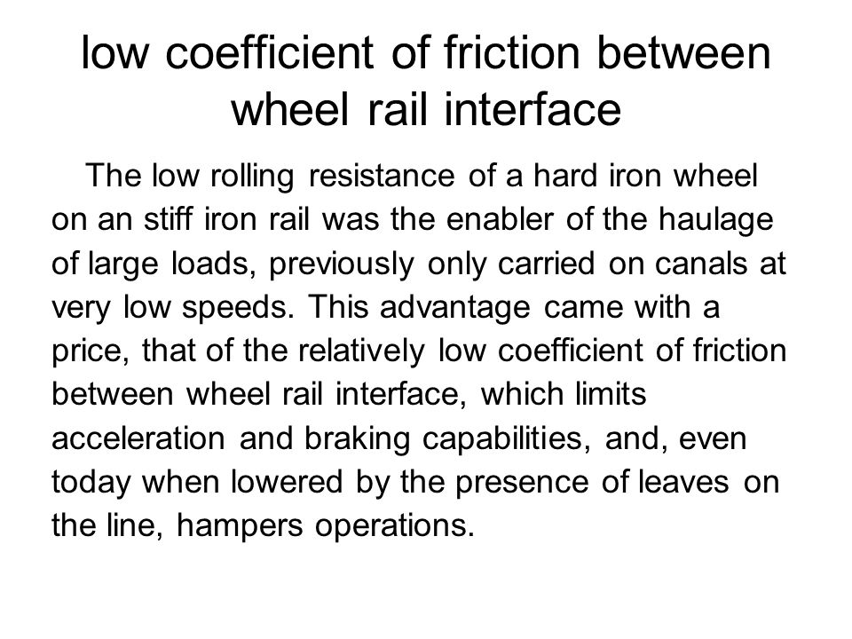 low coefficient of friction between wheel rail interface The low rolling resistance of a hard iron wheel on an stiff iron rail was the enabler of the