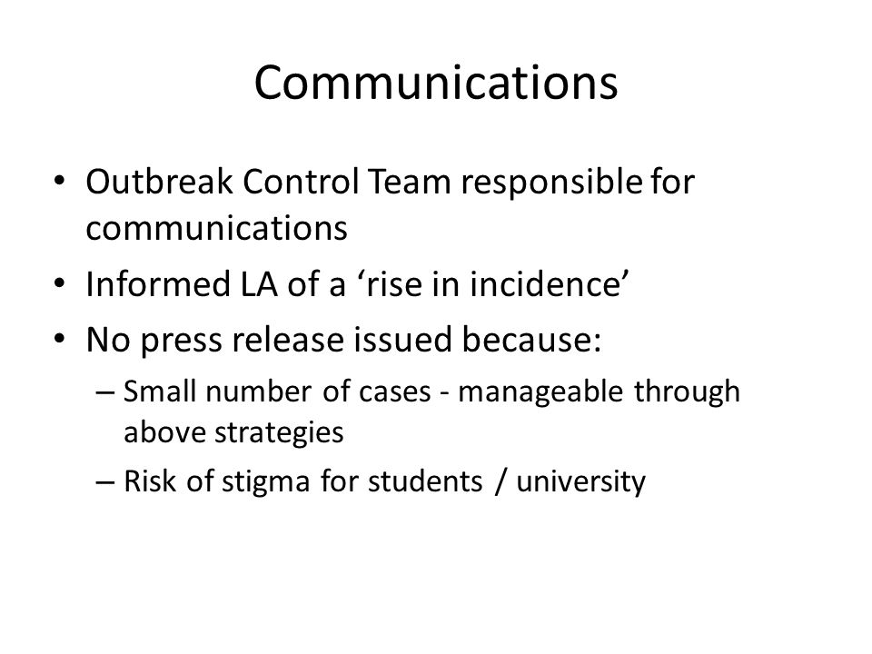 Communications Outbreak Control Team responsible for communications Informed LA of a 'rise in incidence' No press release issued because: – Small number of cases - manageable through above strategies – Risk of stigma for students / university