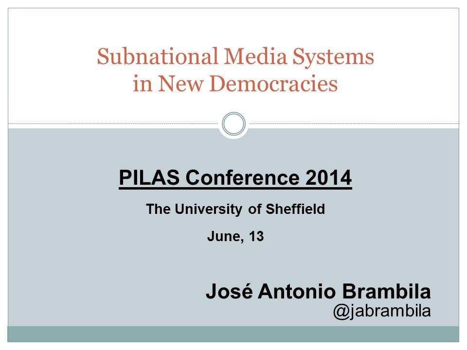 Subnational Media Systems in New Democracies PILAS Conference 2014 The University of Sheffield June, 13 José Antonio Brambila @jabrambila