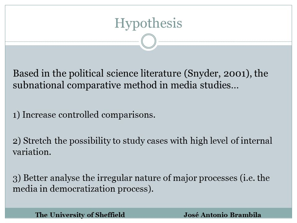 Hypothesis Based in the political science literature (Snyder, 2001), the subnational comparative method in media studies… 1) Increase controlled comparisons.