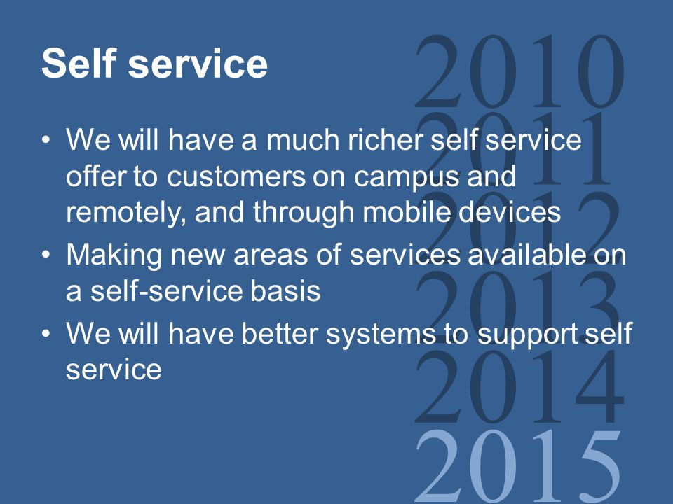 2010 2011 2012 2013 2014 2015 Self service We will have a much richer self service offer to customers on campus and remotely, and through mobile devices Making new areas of services available on a self-service basis We will have better systems to support self service