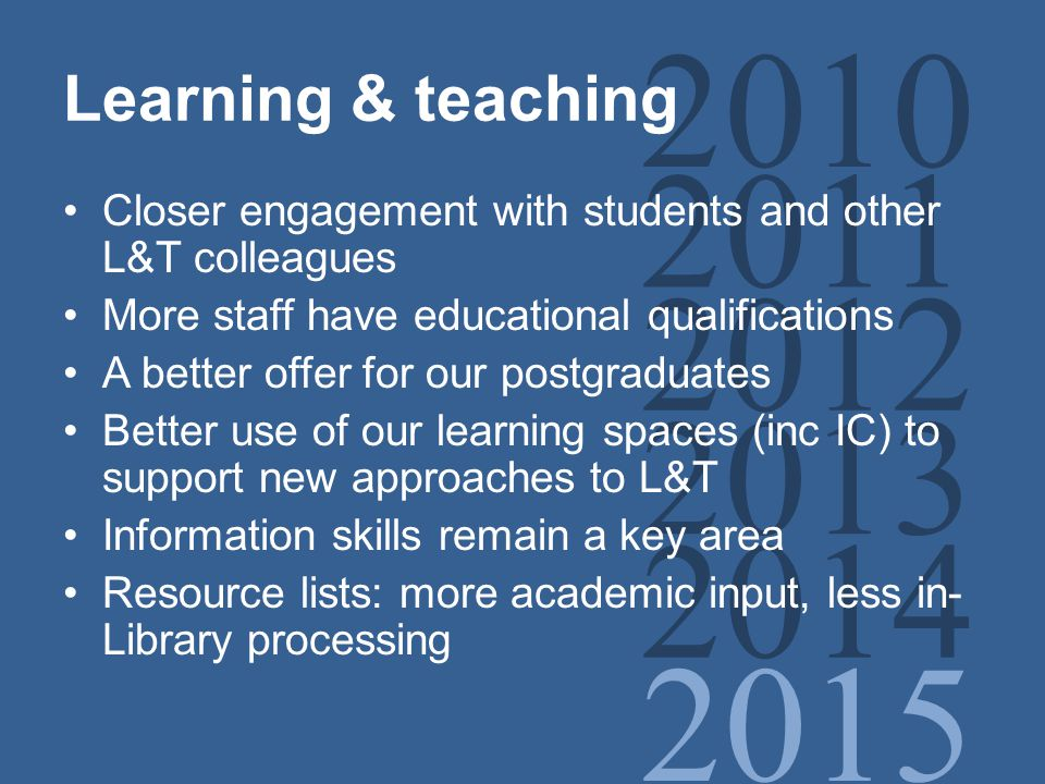 2010 2011 2012 2013 2014 2015 Learning & teaching Closer engagement with students and other L&T colleagues More staff have educational qualifications A better offer for our postgraduates Better use of our learning spaces (inc IC) to support new approaches to L&T Information skills remain a key area Resource lists: more academic input, less in- Library processing